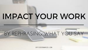 impact your work rephrase what you say